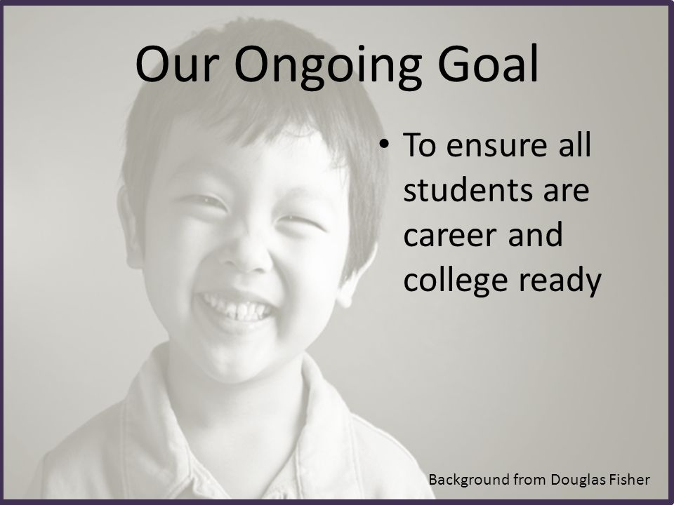 To ensure all students are career and college ready Our Ongoing Goal Background from Douglas Fisher