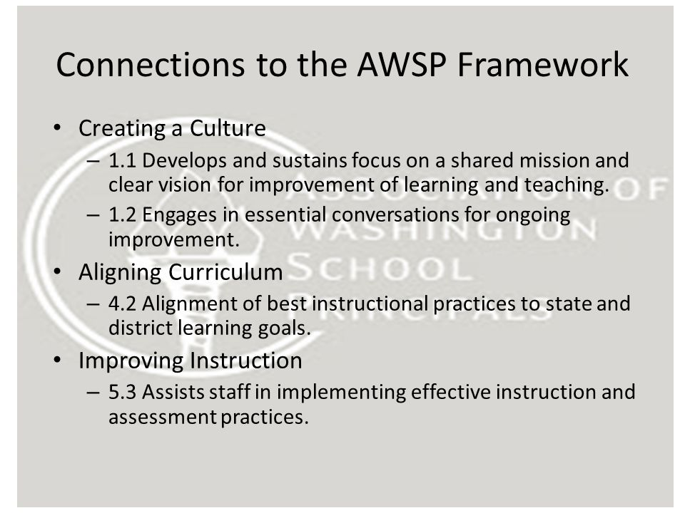 Connections to the AWSP Framework Creating a Culture – 1.1 Develops and sustains focus on a shared mission and clear vision for improvement of learnin