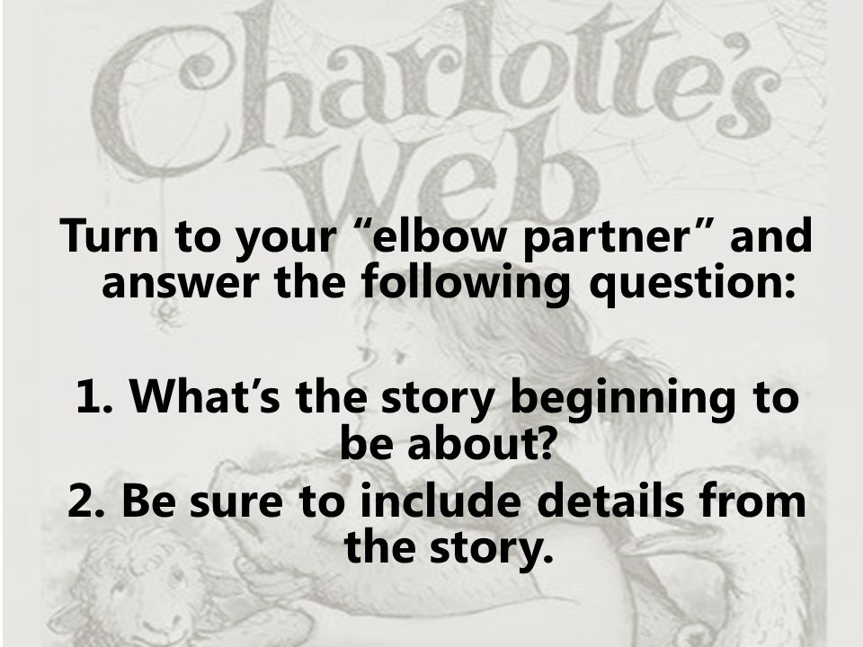 "Turn to your ""elbow partner"" and answer the following question: 1. What's the story beginning to be about? 2. Be sure to include details from the stor"