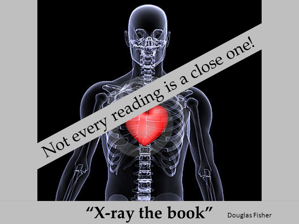 """X-ray the book"" Not every reading is a close one! Douglas Fisher"