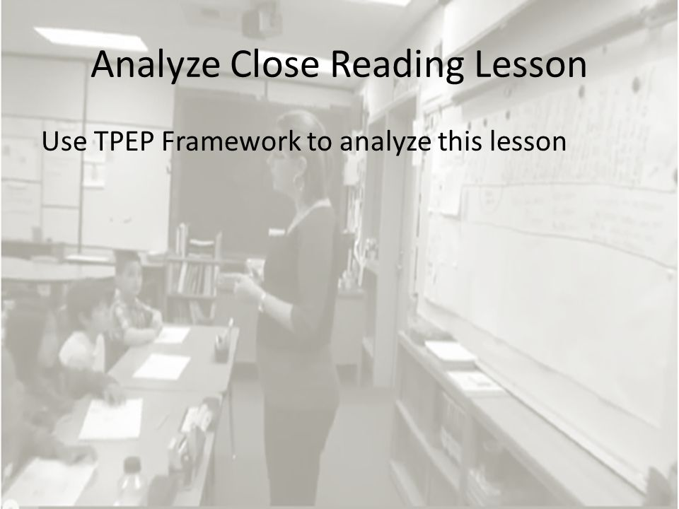 Analyze Close Reading Lesson Use TPEP Framework to analyze this lesson