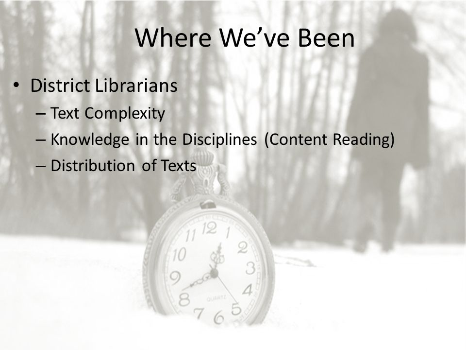 Where We've Been District Librarians – Text Complexity – Knowledge in the Disciplines (Content Reading) – Distribution of Texts