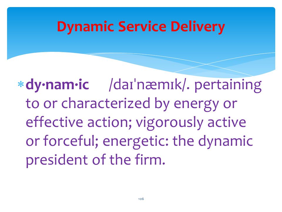 Dynamic Service Delivery  dy·nam·ic /da ɪˈ næm ɪ k/. pertaining to or characterized by energy or effective action; vigorously active or forceful; ene