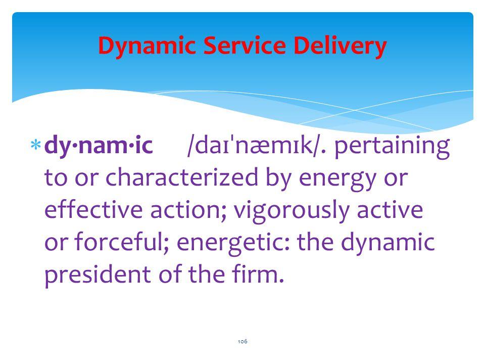 Dynamic Service Delivery  dy·nam·ic /da ɪˈ næm ɪ k/.