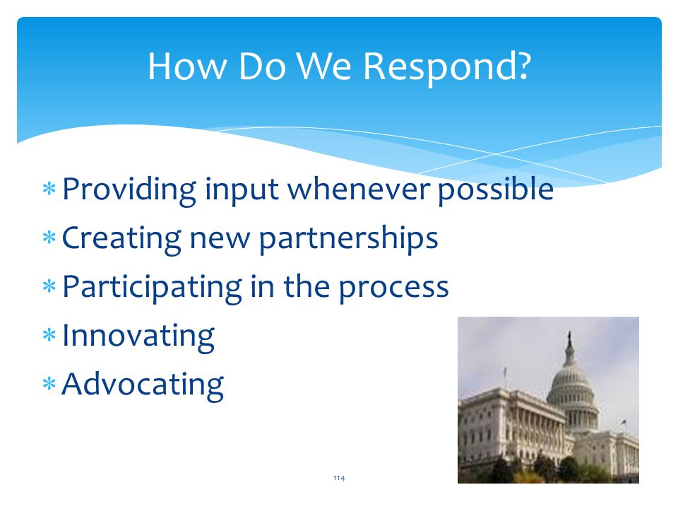  Providing input whenever possible  Creating new partnerships  Participating in the process  Innovating  Advocating 114 How Do We Respond