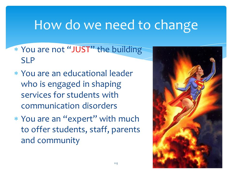 How do we need to change  You are not JUST the building SLP  You are an educational leader who is engaged in shaping services for students with communication disorders  You are an expert with much to offer students, staff, parents and community 115