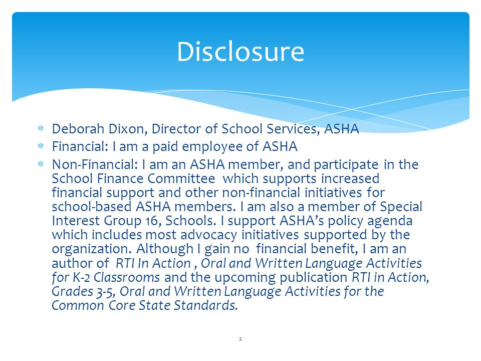  Deborah Dixon, Director of School Services, ASHA  Financial: I am a paid employee of ASHA  Non-Financial: I am an ASHA member, and participate in the School Finance Committee which supports increased financial support and other non-financial initiatives for school-based ASHA members.