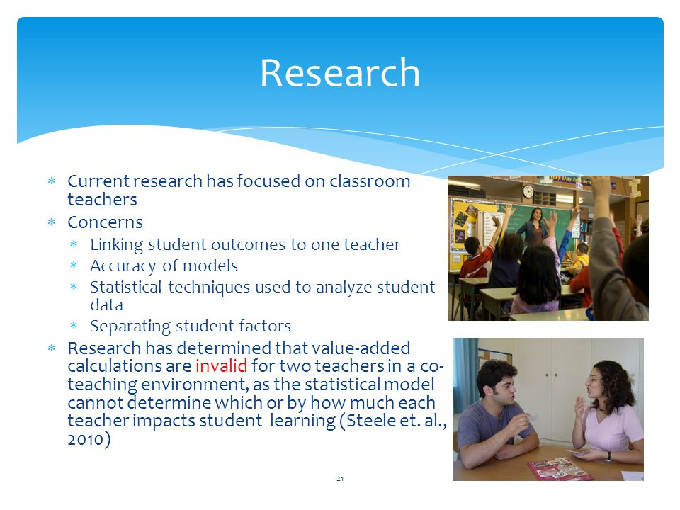  Current research has focused on classroom teachers  Concerns  Linking student outcomes to one teacher  Accuracy of models  Statistical techniques used to analyze student data  Separating student factors  Research has determined that value-added calculations are invalid for two teachers in a co- teaching environment, as the statistical model cannot determine which or by how much each teacher impacts student learning (Steele et.