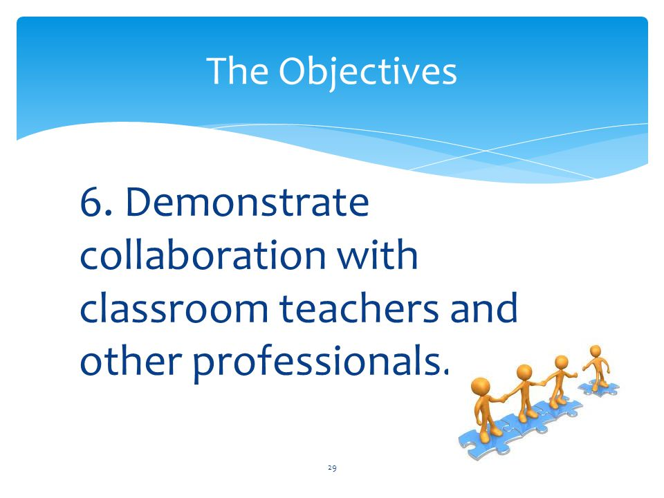 6. Demonstrate collaboration with classroom teachers and other professionals. 29 The Objectives