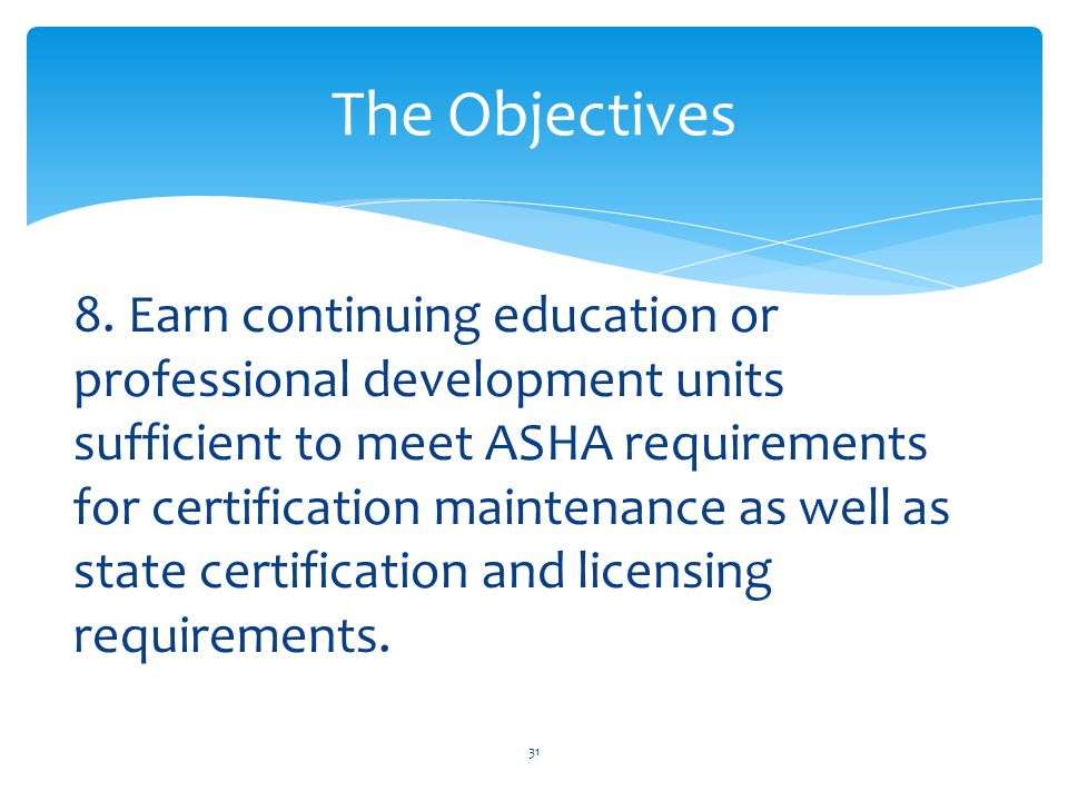 8. Earn continuing education or professional development units sufficient to meet ASHA requirements for certification maintenance as well as state cer
