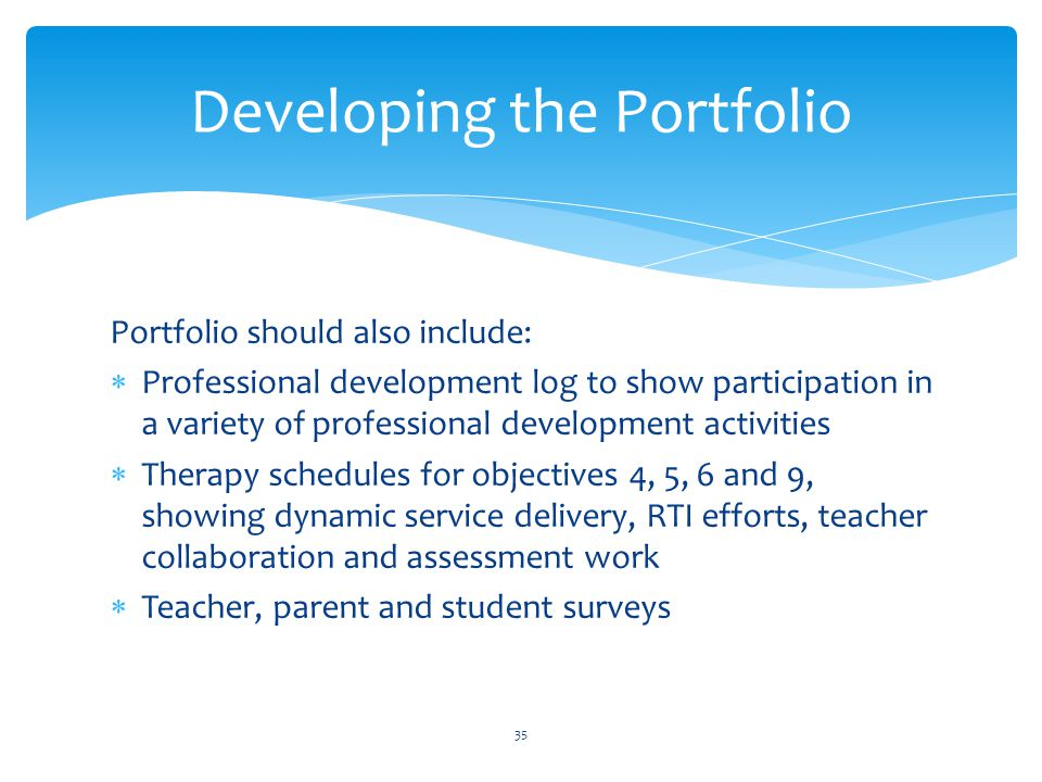 Portfolio should also include:  Professional development log to show participation in a variety of professional development activities  Therapy schedules for objectives 4, 5, 6 and 9, showing dynamic service delivery, RTI efforts, teacher collaboration and assessment work  Teacher, parent and student surveys Developing the Portfolio 35