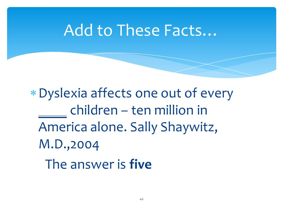 Add to These Facts…  Dyslexia affects one out of every ____ children – ten million in America alone.