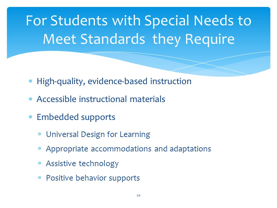  High-quality, evidence-based instruction  Accessible instructional materials  Embedded supports  Universal Design for Learning  Appropriate accommodations and adaptations  Assistive technology  Positive behavior supports For Students with Special Needs to Meet Standards they Require 54