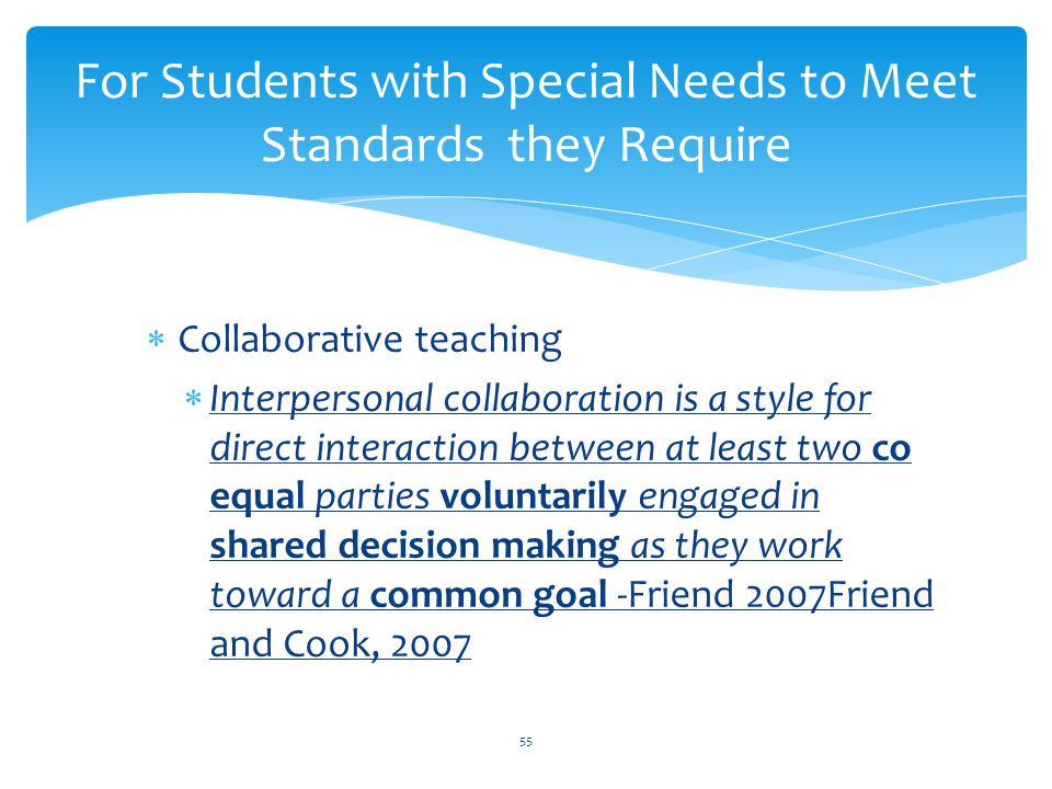  Collaborative teaching  Interpersonal collaboration is a style for direct interaction between at least two co equal parties voluntarily engaged in shared decision making as they work toward a common goal -Friend 2007Friend and Cook, 2007 For Students with Special Needs to Meet Standards they Require 55