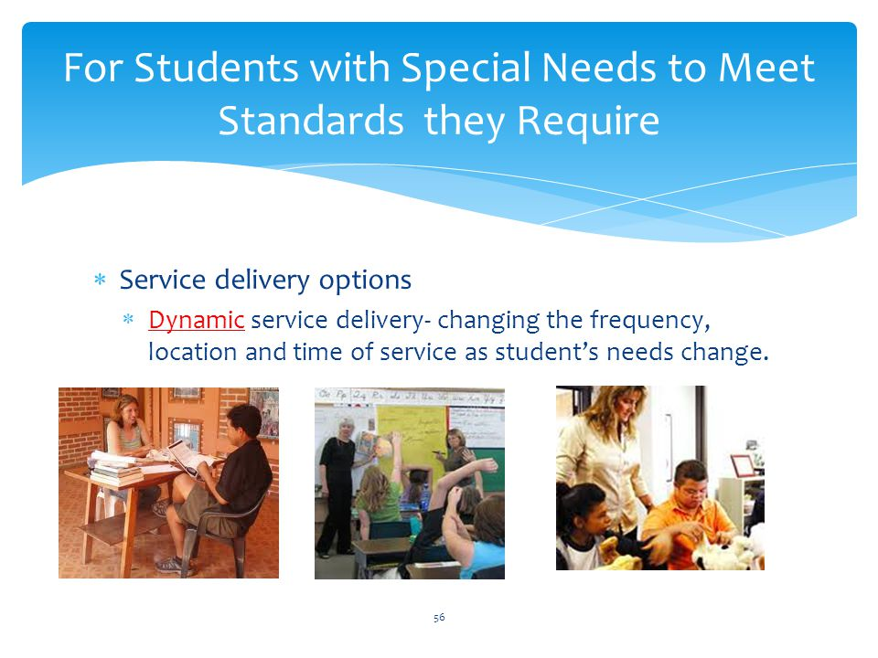  Service delivery options  Dynamic service delivery- changing the frequency, location and time of service as student's needs change.