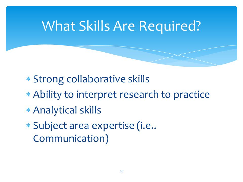  Strong collaborative skills  Ability to interpret research to practice  Analytical skills  Subject area expertise (i.e..