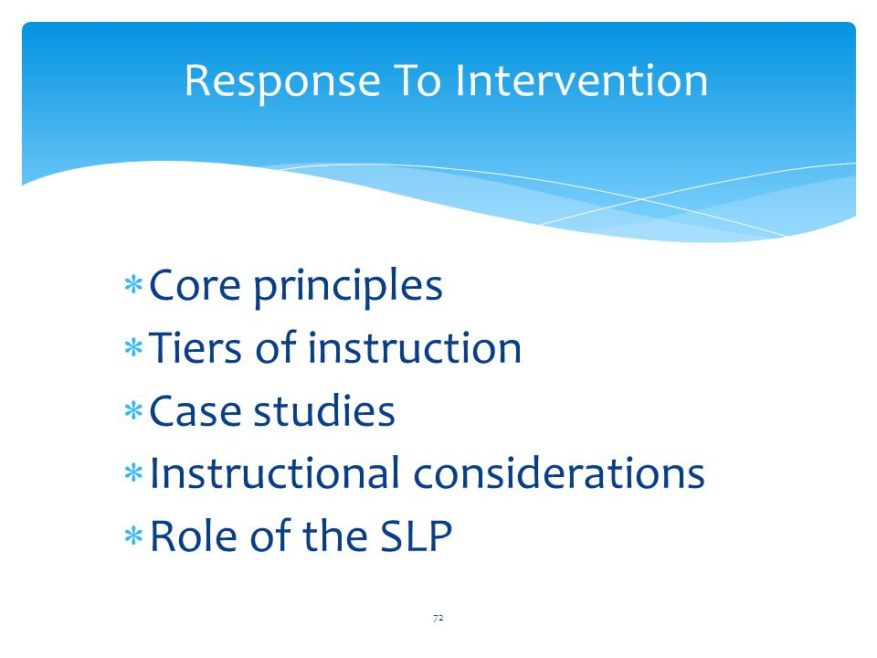  Core principles  Tiers of instruction  Case studies  Instructional considerations  Role of the SLP 72 Response To Intervention