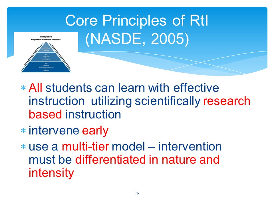 Core Principles of RtI (NASDE, 2005)  All students can learn with effective instruction utilizing scientifically research based instruction  intervene early  use a multi-tier model – intervention must be differentiated in nature and intensity 76