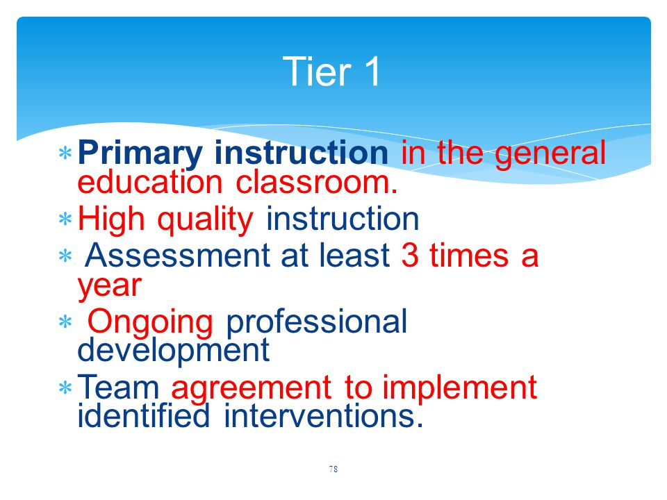 Tier 1  Primary instruction in the general education classroom.