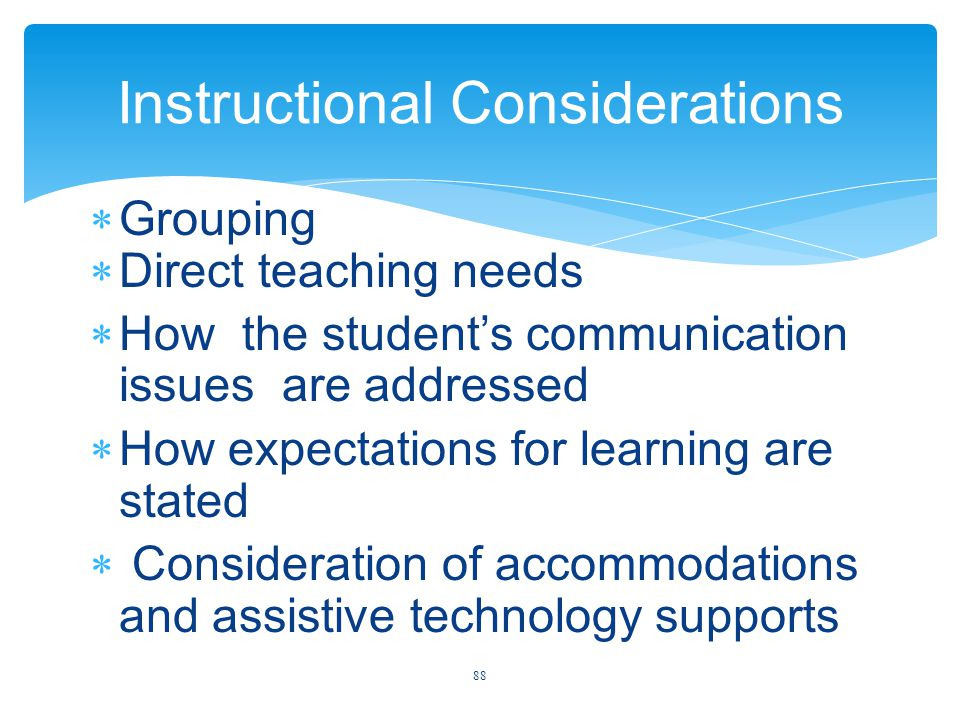 Instructional Considerations  Grouping  Direct teaching needs  How the student's communication issues are addressed  How expectations for learning are stated  Consideration of accommodations and assistive technology supports 88