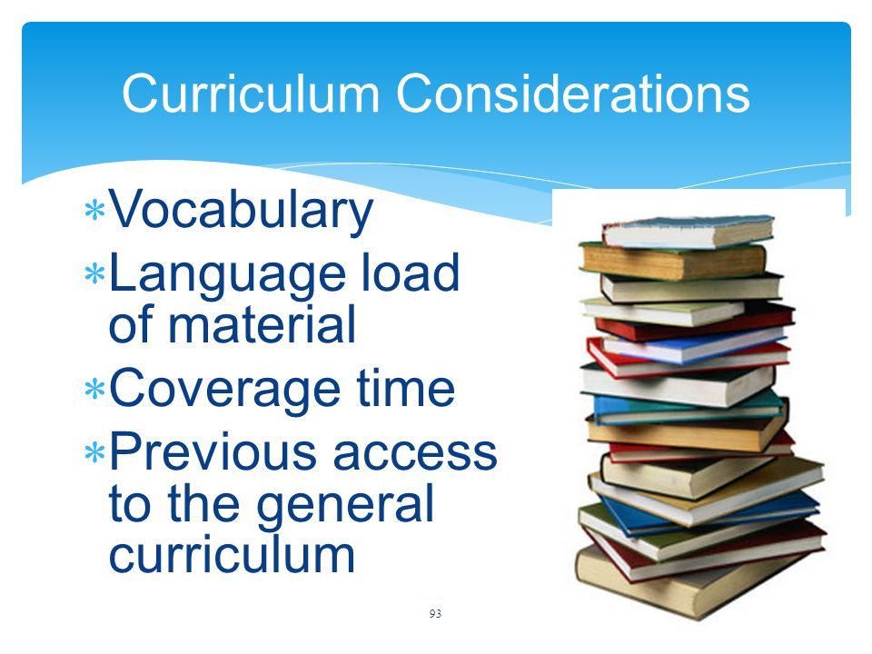 Curriculum Considerations  Vocabulary  Language load of material  Coverage time  Previous access to the general curriculum 93