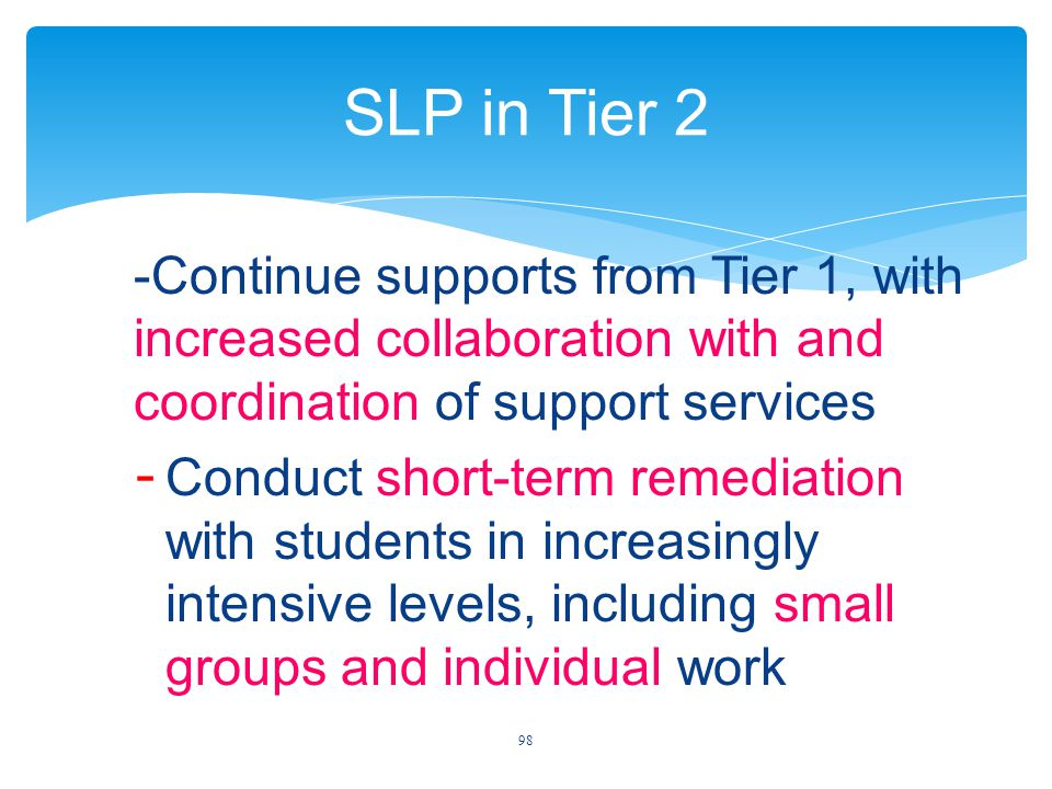SLP in Tier 2 -Continue supports from Tier 1, with increased collaboration with and coordination of support services - Conduct short-term remediation with students in increasingly intensive levels, including small groups and individual work 98
