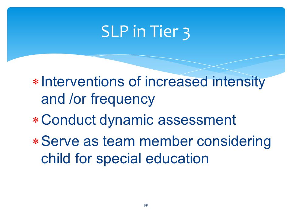 SLP in Tier 3  Interventions of increased intensity and /or frequency  Conduct dynamic assessment  Serve as team member considering child for special education 99