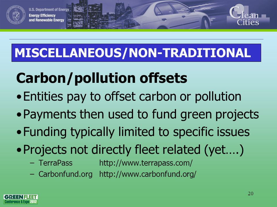 20 Carbon/pollution offsets Entities pay to offset carbon or pollution Payments then used to fund green projects Funding typically limited to specific issues Projects not directly fleet related (yet….) –TerraPass http://www.terrapass.com/ –Carbonfund.orghttp://www.carbonfund.org/ MISCELLANEOUS/NON-TRADITIONAL