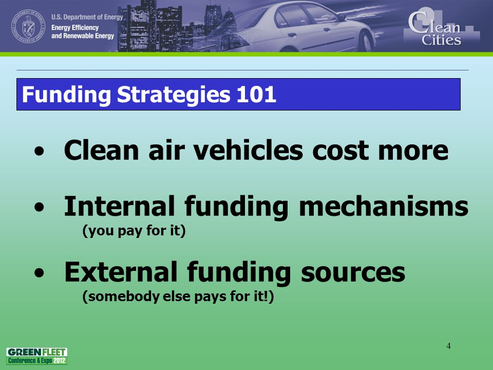 4 Clean air vehicles cost more Internal funding mechanisms (you pay for it) External funding sources (somebody else pays for it!) Funding Strategies 101