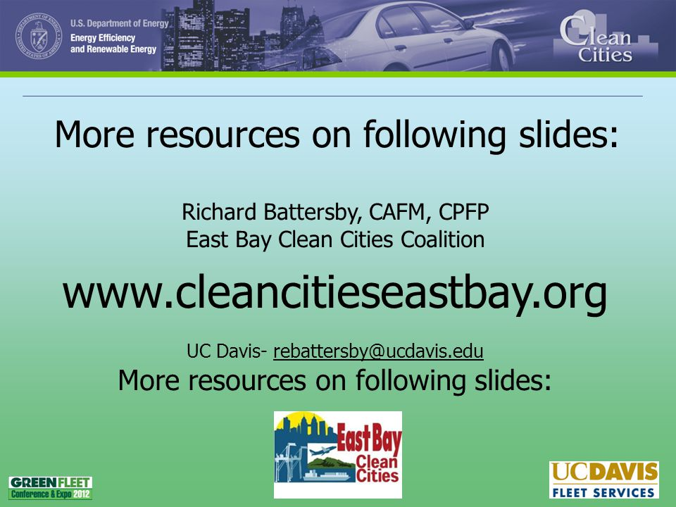 42 Richard Battersby, CAFM, CPFP East Bay Clean Cities Coalition www.cleancitieseastbay.org UC Davis- rebattersby@ucdavis.edu More resources on following slides: