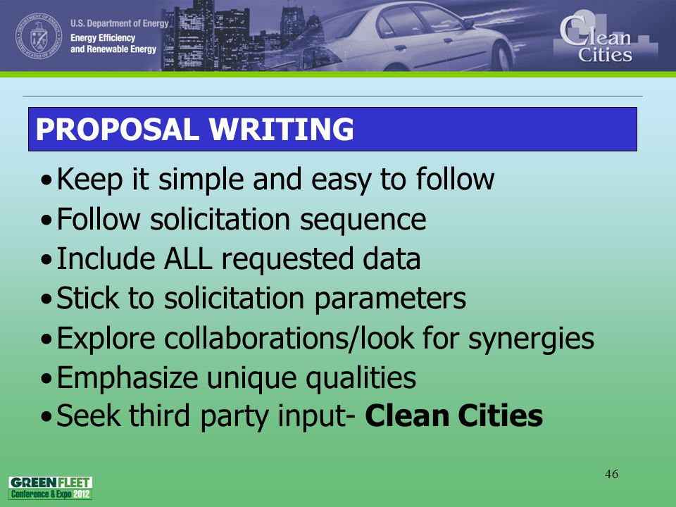 46 Keep it simple and easy to follow Follow solicitation sequence Include ALL requested data Stick to solicitation parameters Explore collaborations/look for synergies Emphasize unique qualities Seek third party input- Clean Cities PROPOSAL WRITING