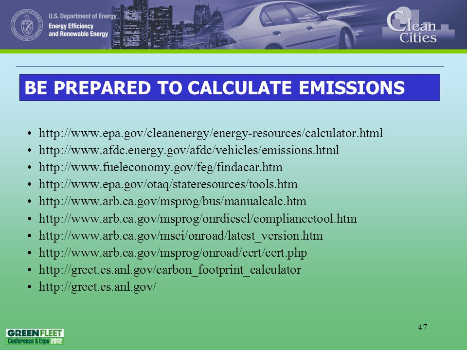 47 http://www.epa.gov/cleanenergy/energy-resources/calculator.html http://www.afdc.energy.gov/afdc/vehicles/emissions.html http://www.fueleconomy.gov/feg/findacar.htm http://www.epa.gov/otaq/stateresources/tools.htm http://www.arb.ca.gov/msprog/bus/manualcalc.htm http://www.arb.ca.gov/msprog/onrdiesel/compliancetool.htm http://www.arb.ca.gov/msei/onroad/latest_version.htm http://www.arb.ca.gov/msprog/onroad/cert/cert.php http://greet.es.anl.gov/carbon_footprint_calculator http://greet.es.anl.gov/ BE PREPARED TO CALCULATE EMISSIONS