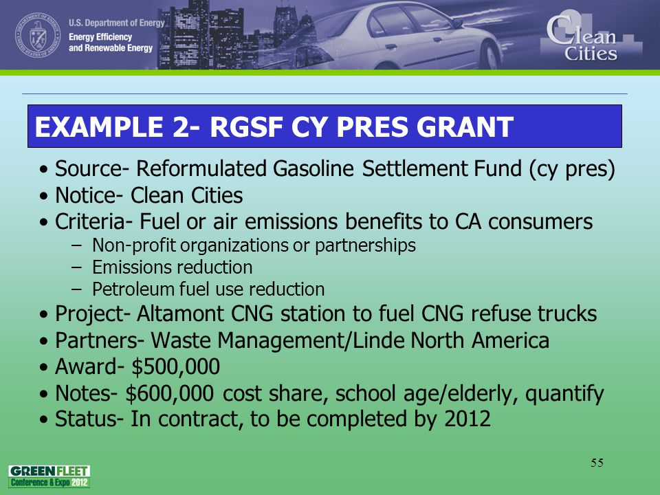 55 Source- Reformulated Gasoline Settlement Fund (cy pres) Notice- Clean Cities Criteria- Fuel or air emissions benefits to CA consumers –Non-profit organizations or partnerships –Emissions reduction –Petroleum fuel use reduction Project- Altamont CNG station to fuel CNG refuse trucks Partners- Waste Management/Linde North America Award- $500,000 Notes- $600,000 cost share, school age/elderly, quantify Status- In contract, to be completed by 2012 EXAMPLE 2- RGSF CY PRES GRANT