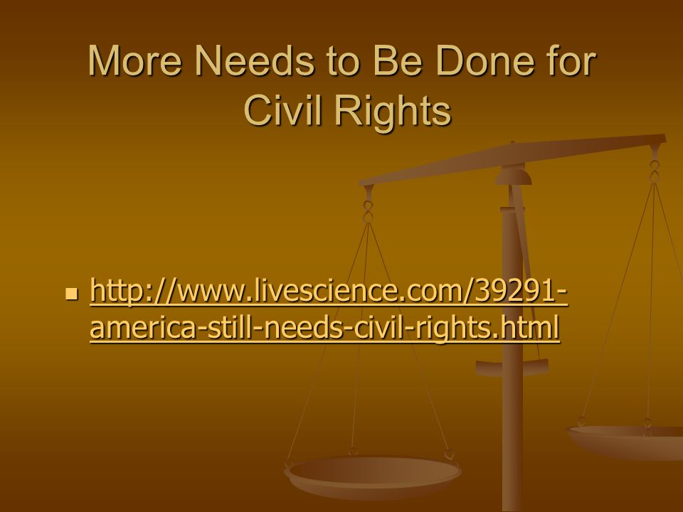 More Needs to Be Done for Civil Rights http://www.livescience.com/39291- america-still-needs-civil-rights.html http://www.livescience.com/39291- america-still-needs-civil-rights.html http://www.livescience.com/39291- america-still-needs-civil-rights.html http://www.livescience.com/39291- america-still-needs-civil-rights.html