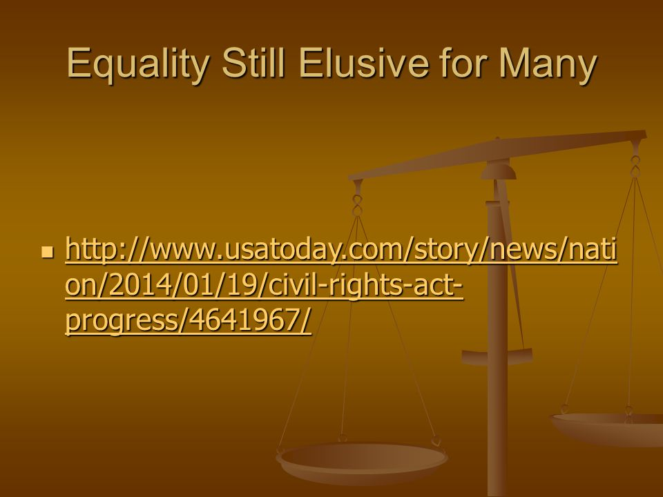 Equality Still Elusive for Many http://www.usatoday.com/story/news/nati on/2014/01/19/civil-rights-act- progress/4641967/ http://www.usatoday.com/story/news/nati on/2014/01/19/civil-rights-act- progress/4641967/ http://www.usatoday.com/story/news/nati on/2014/01/19/civil-rights-act- progress/4641967/ http://www.usatoday.com/story/news/nati on/2014/01/19/civil-rights-act- progress/4641967/