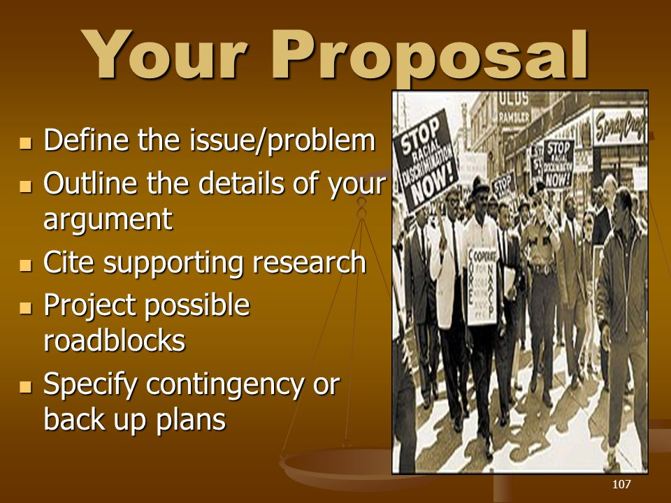Your Proposal Define the issue/problem Define the issue/problem Outline the details of your argument Outline the details of your argument Cite supporting research Cite supporting research Project possible roadblocks Project possible roadblocks Specify contingency or back up plans Specify contingency or back up plans 107