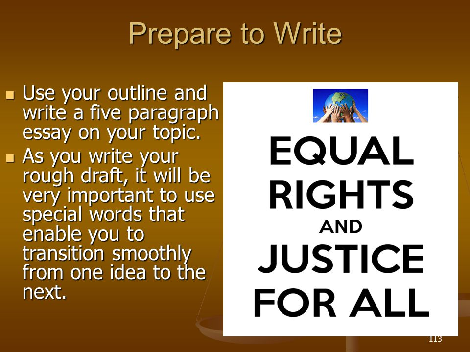Prepare to Write Use your outline and write a five paragraph essay on your topic.