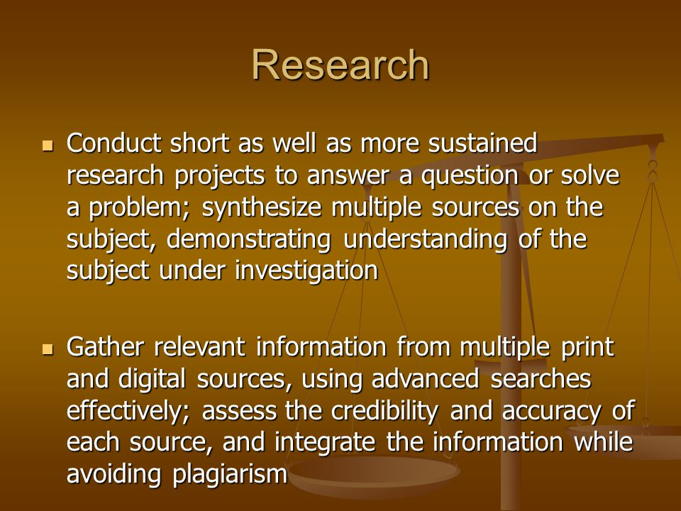 Research Conduct short as well as more sustained research projects to answer a question or solve a problem; synthesize multiple sources on the subject, demonstrating understanding of the subject under investigation Conduct short as well as more sustained research projects to answer a question or solve a problem; synthesize multiple sources on the subject, demonstrating understanding of the subject under investigation Gather relevant information from multiple print and digital sources, using advanced searches effectively; assess the credibility and accuracy of each source, and integrate the information while avoiding plagiarism Gather relevant information from multiple print and digital sources, using advanced searches effectively; assess the credibility and accuracy of each source, and integrate the information while avoiding plagiarism