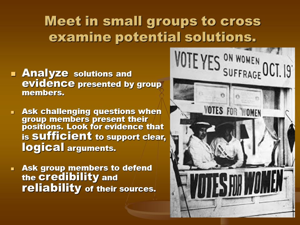 Meet in small groups to cross examine potential solutions.