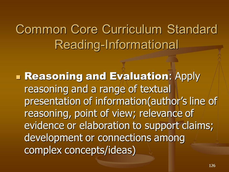Common Core Curriculum Standard Reading-Informational Reasoning and Evaluation : Apply reasoning and a range of textual presentation of information(author's line of reasoning, point of view; relevance of evidence or elaboration to support claims; development or connections among complex concepts/ideas) Reasoning and Evaluation : Apply reasoning and a range of textual presentation of information(author's line of reasoning, point of view; relevance of evidence or elaboration to support claims; development or connections among complex concepts/ideas) 126