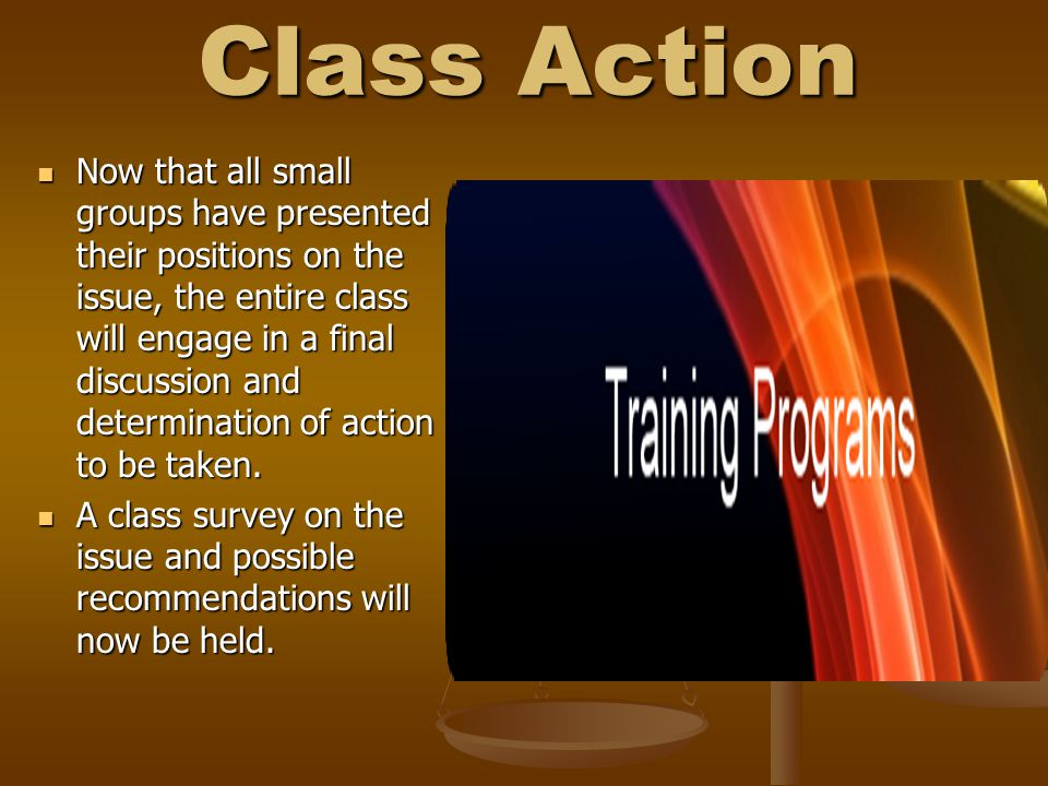 Class Action Now that all small groups have presented their positions on the issue, the entire class will engage in a final discussion and determination of action to be taken.