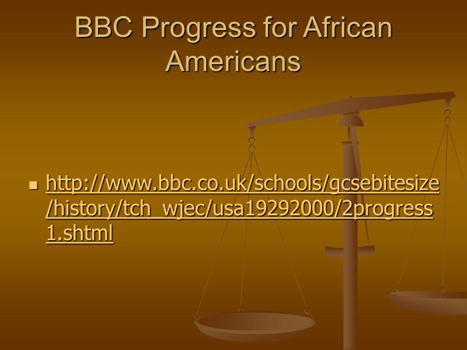 BBC Progress for African Americans http://www.bbc.co.uk/schools/gcsebitesize /history/tch_wjec/usa19292000/2progress 1.shtml http://www.bbc.co.uk/schools/gcsebitesize /history/tch_wjec/usa19292000/2progress 1.shtml http://www.bbc.co.uk/schools/gcsebitesize /history/tch_wjec/usa19292000/2progress 1.shtml http://www.bbc.co.uk/schools/gcsebitesize /history/tch_wjec/usa19292000/2progress 1.shtml