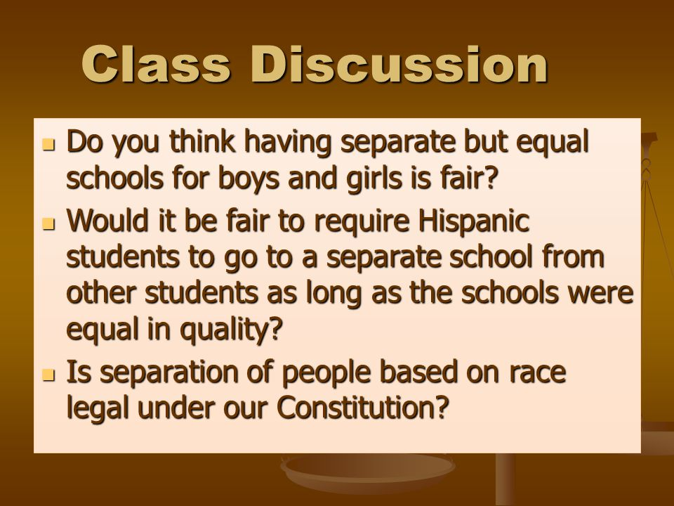 Class Discussion Do you think having separate but equal schools for boys and girls is fair.