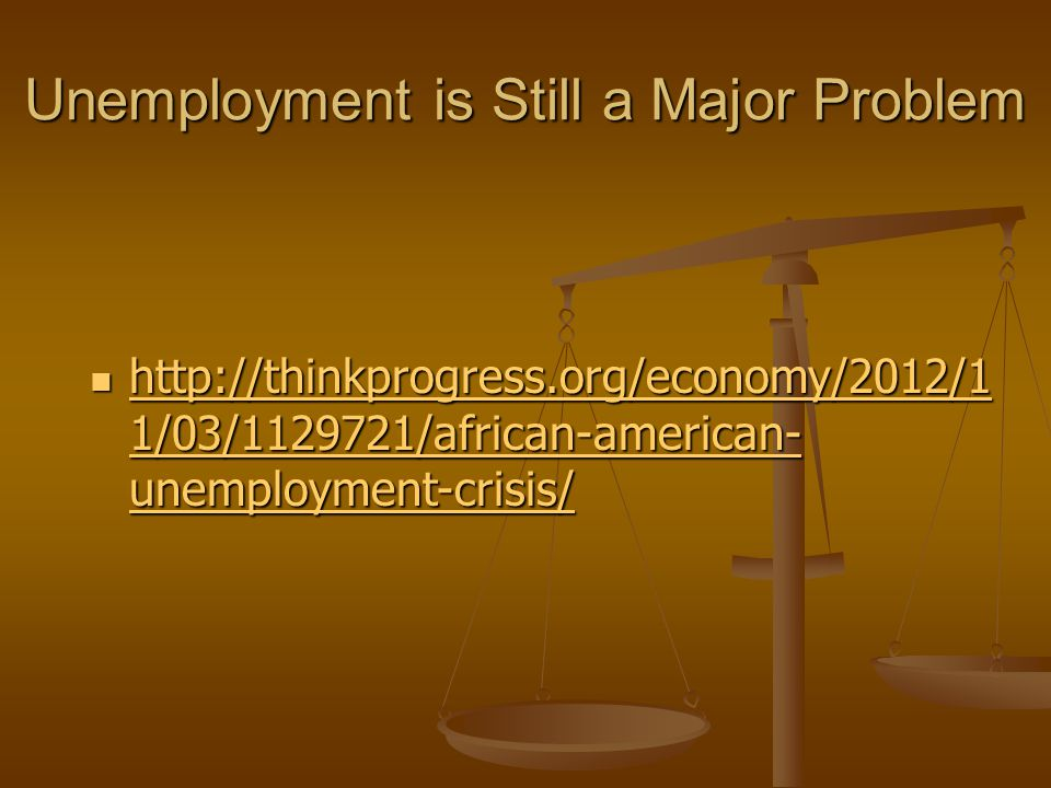 Unemployment is Still a Major Problem http://thinkprogress.org/economy/2012/1 1/03/1129721/african-american- unemployment-crisis/ http://thinkprogress.org/economy/2012/1 1/03/1129721/african-american- unemployment-crisis/ http://thinkprogress.org/economy/2012/1 1/03/1129721/african-american- unemployment-crisis/ http://thinkprogress.org/economy/2012/1 1/03/1129721/african-american- unemployment-crisis/