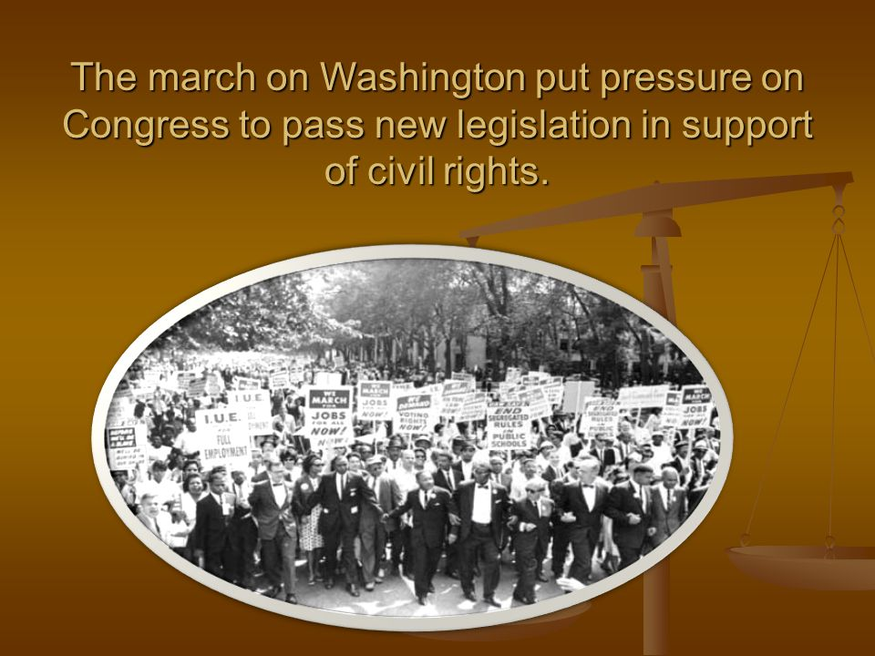 The march on Washington put pressure on Congress to pass new legislation in support of civil rights.