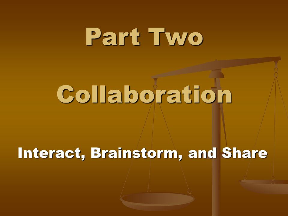 Part Two Collaboration Interact, Brainstorm, and Share