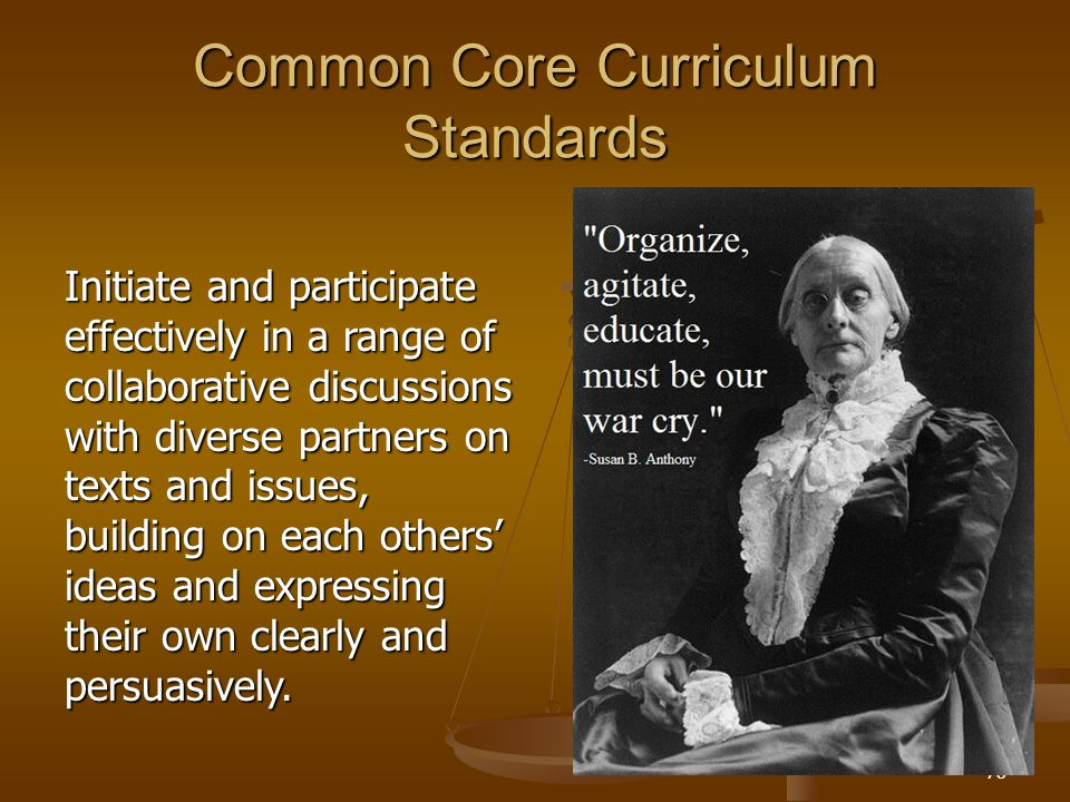 Common Core Curriculum Standards Initiate and participate effectively in a range of collaborative discussions with diverse partners on texts and issues, building on each others' ideas and expressing their own clearly and persuasively.
