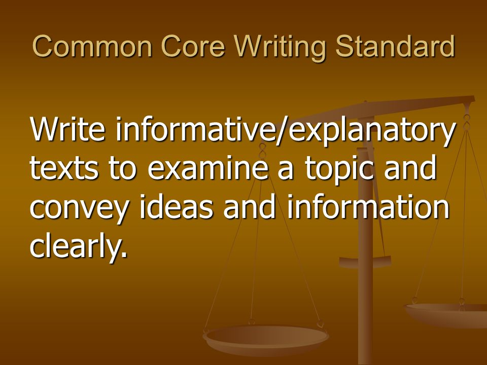 Common Core Writing Standard Write informative/explanatory texts to examine a topic and convey ideas and information clearly.