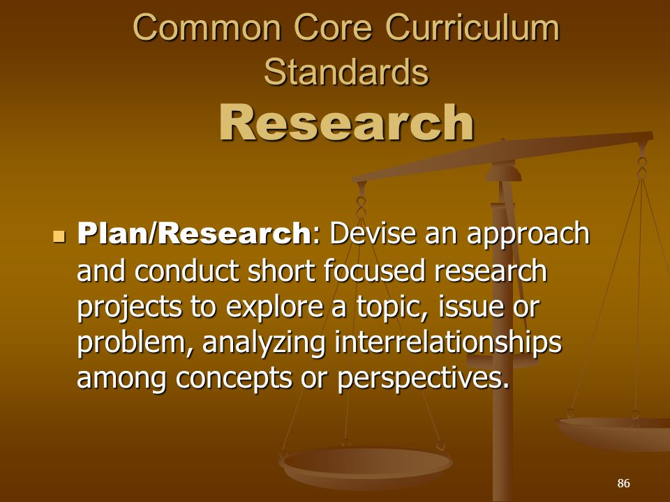 Common Core Curriculum Standards Research Plan/Research : Devise an approach and conduct short focused research projects to explore a topic, issue or problem, analyzing interrelationships among concepts or perspectives.