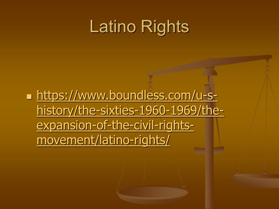 Latino Rights https://www.boundless.com/u-s- history/the-sixties-1960-1969/the- expansion-of-the-civil-rights- movement/latino-rights/ https://www.boundless.com/u-s- history/the-sixties-1960-1969/the- expansion-of-the-civil-rights- movement/latino-rights/ https://www.boundless.com/u-s- history/the-sixties-1960-1969/the- expansion-of-the-civil-rights- movement/latino-rights/ https://www.boundless.com/u-s- history/the-sixties-1960-1969/the- expansion-of-the-civil-rights- movement/latino-rights/